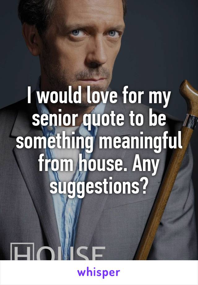 I would love for my senior quote to be something meaningful from house. Any suggestions?