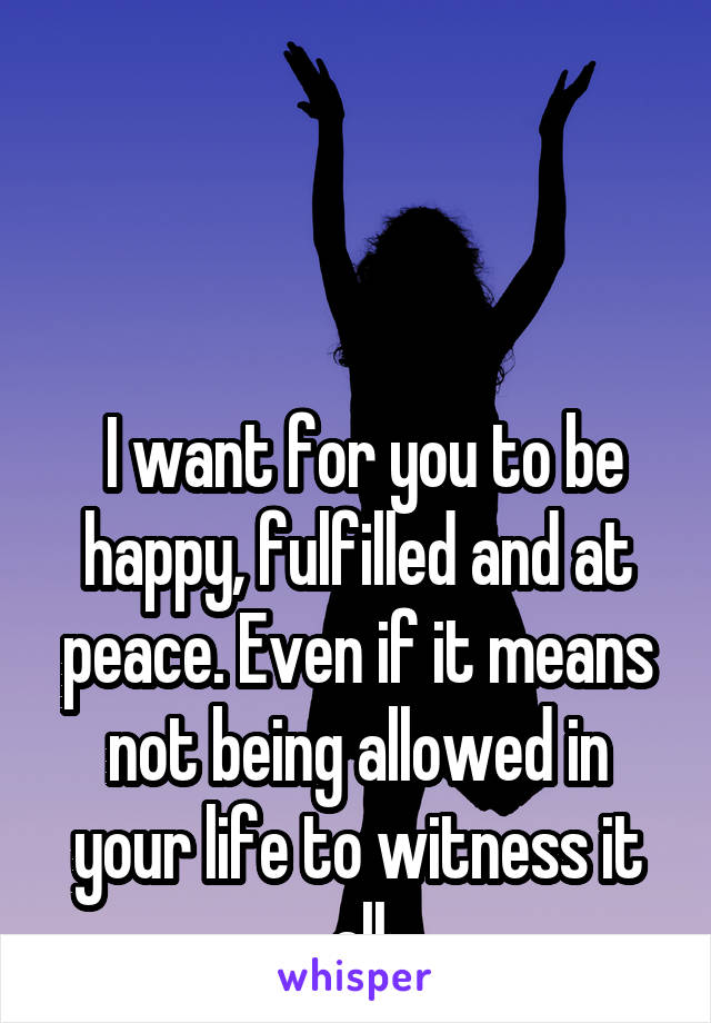 I want for you to be happy, fulfilled and at peace. Even if it means not being allowed in your life to witness it all