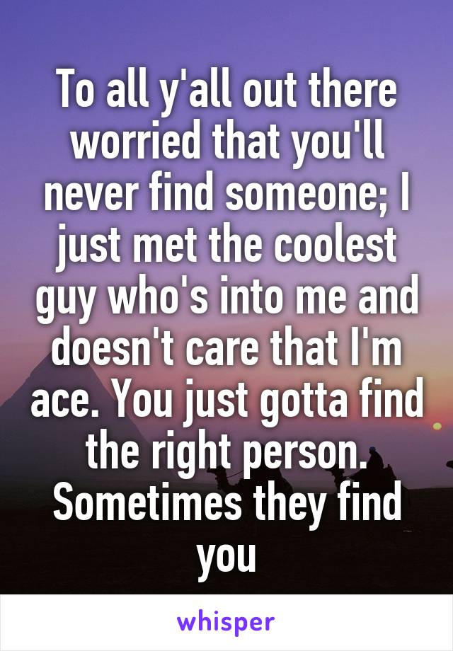 To all y'all out there worried that you'll never find someone; I just met the coolest guy who's into me and doesn't care that I'm ace. You just gotta find the right person. Sometimes they find you