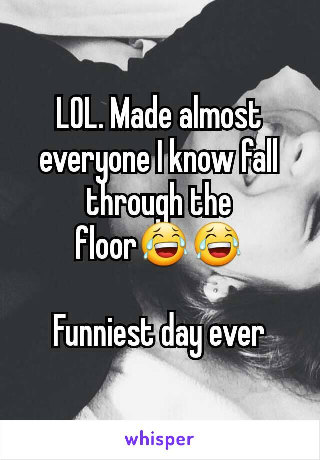 LOL. Made almost everyone I know fall through the floor😂😂  Funniest day ever