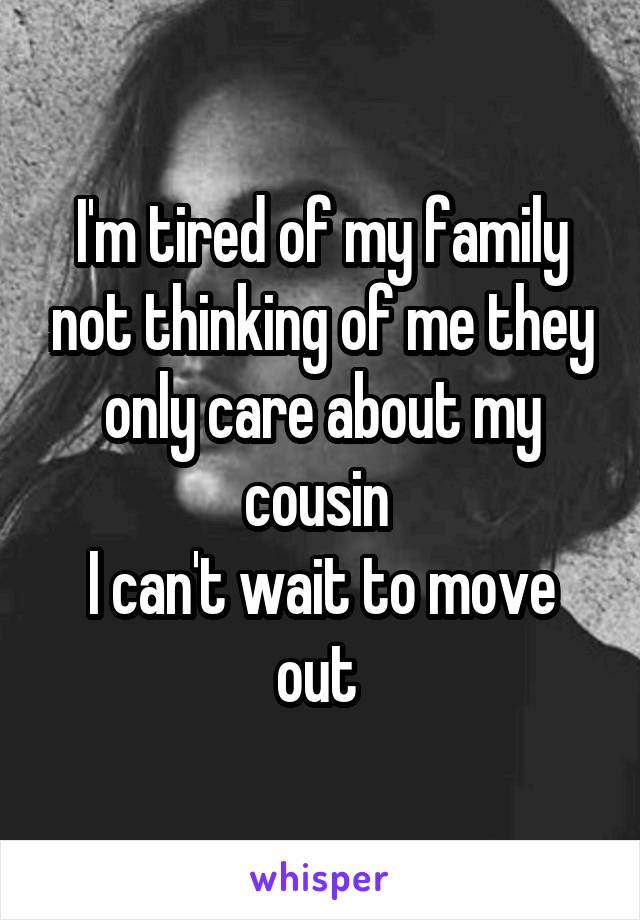 I'm tired of my family not thinking of me they only care about my cousin  I can't wait to move out