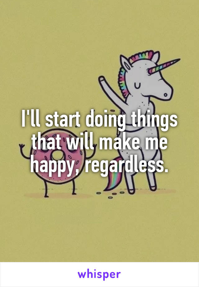 I'll start doing things that will make me happy, regardless.