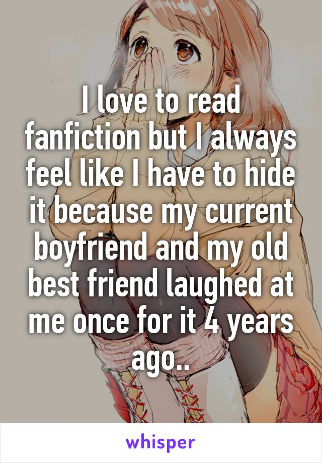 I love to read fanfiction but I always feel like I have to hide it because my current boyfriend and my old best friend laughed at me once for it 4 years ago..