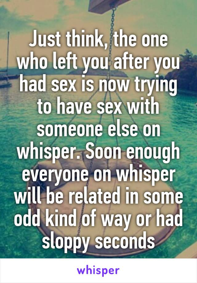 Just think, the one who left you after you had sex is now trying to have sex with someone else on whisper. Soon enough everyone on whisper will be related in some odd kind of way or had sloppy seconds