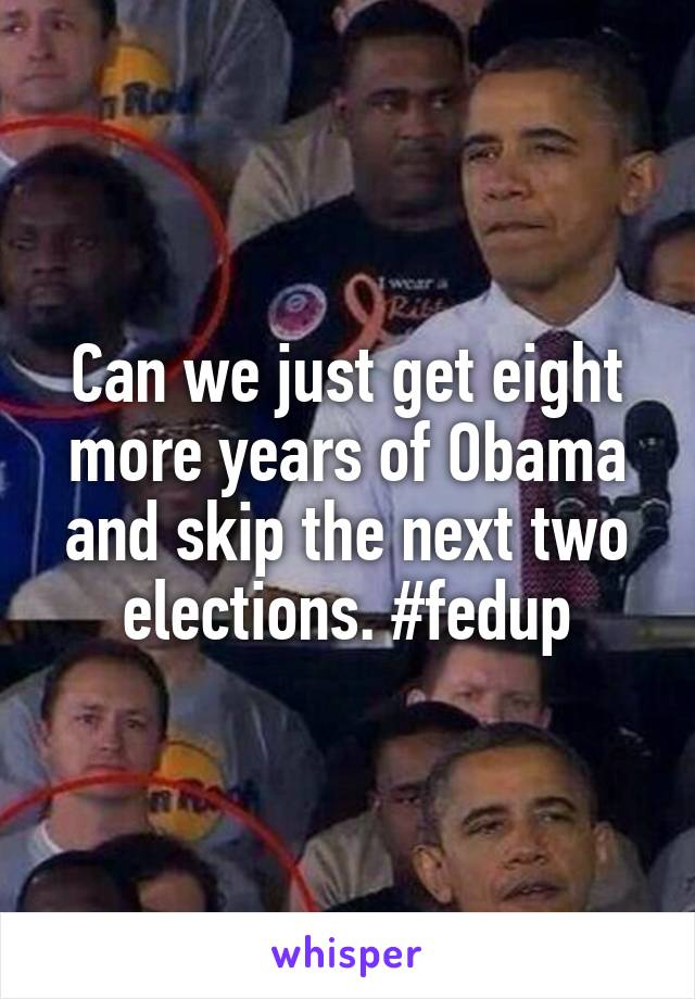 Can we just get eight more years of Obama and skip the next two elections. #fedup