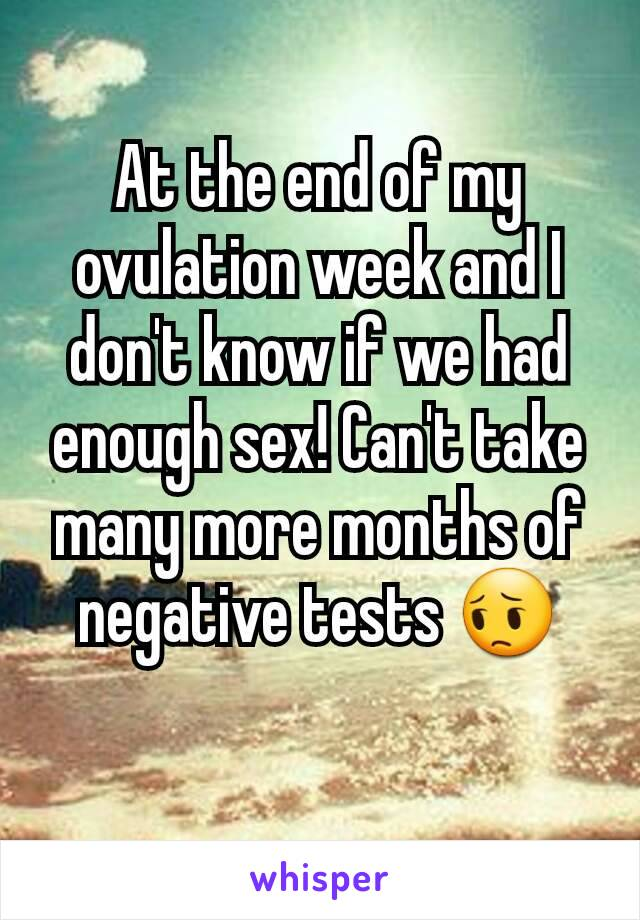 At the end of my ovulation week and I don't know if we had enough sex! Can't take many more months of negative tests 😔