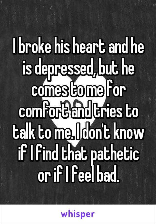 I broke his heart and he is depressed, but he comes to me for comfort and tries to talk to me. I don't know if I find that pathetic or if I feel bad.