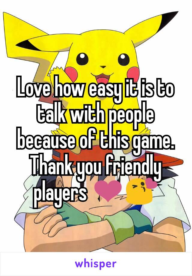 Love how easy it is to talk with people because of this game. Thank you friendly players ❤😘