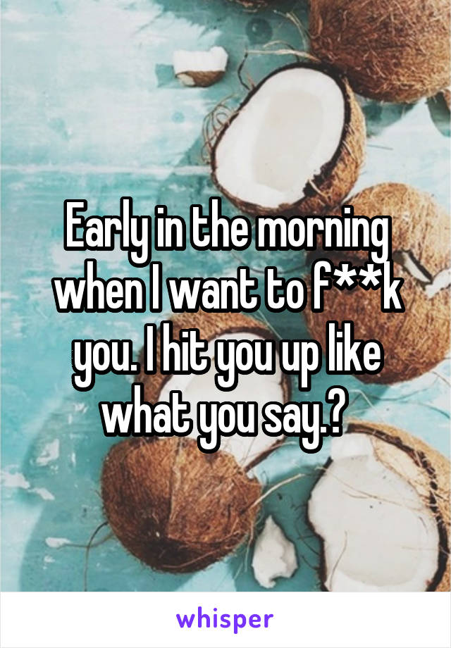 Early in the morning when I want to f**k you. I hit you up like what you say.?