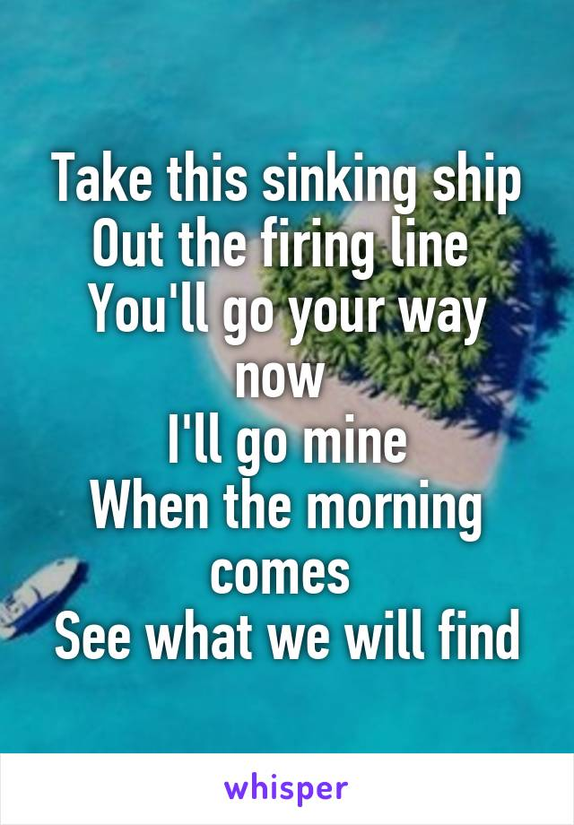 Take this sinking ship Out the firing line  You'll go your way now  I'll go mine When the morning comes  See what we will find