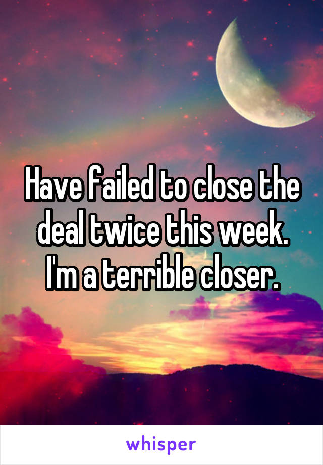 Have failed to close the deal twice this week. I'm a terrible closer.