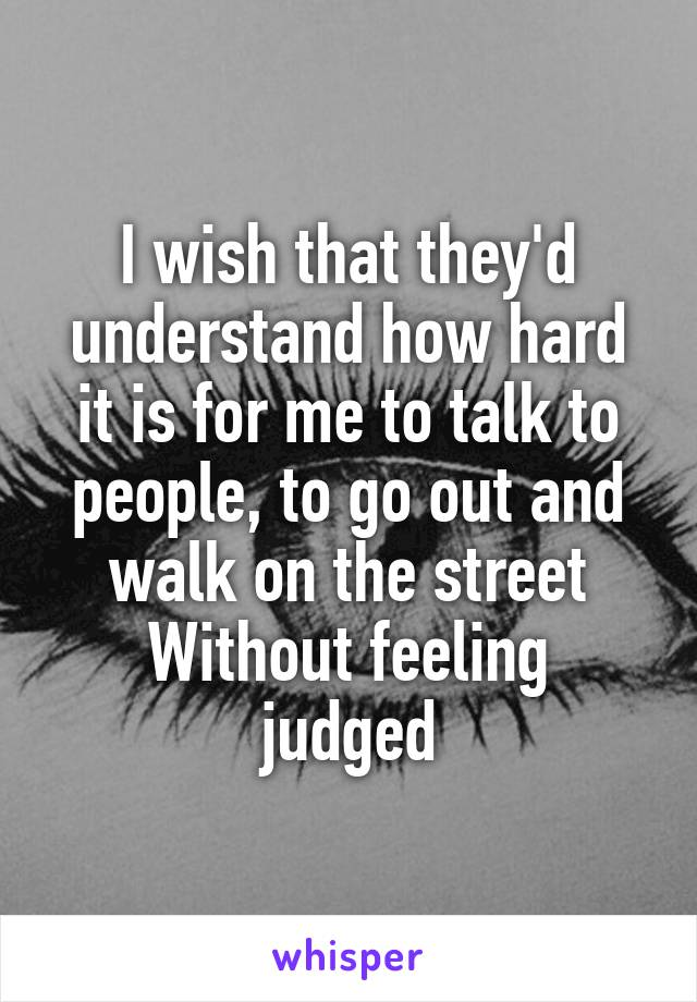 I wish that they'd understand how hard it is for me to talk to people, to go out and walk on the street Without feeling judged