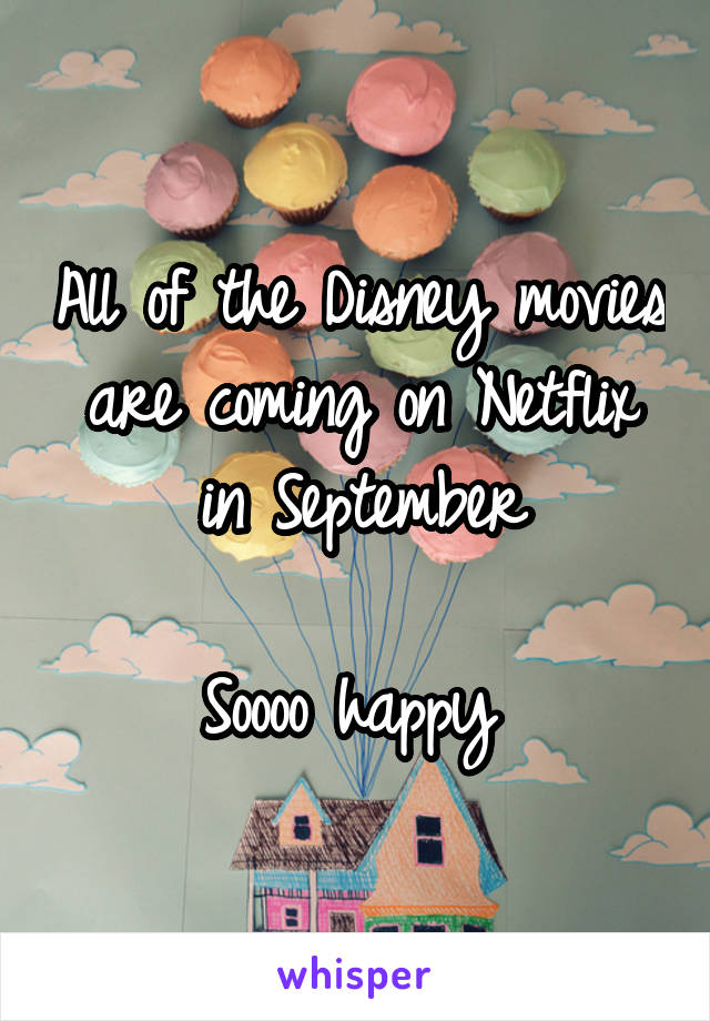All of the Disney movies are coming on Netflix in September  Soooo happy