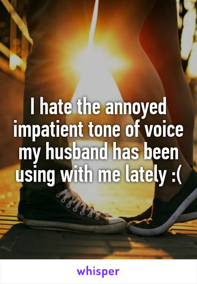 I hate the annoyed impatient tone of voice my husband has been using with me lately :(