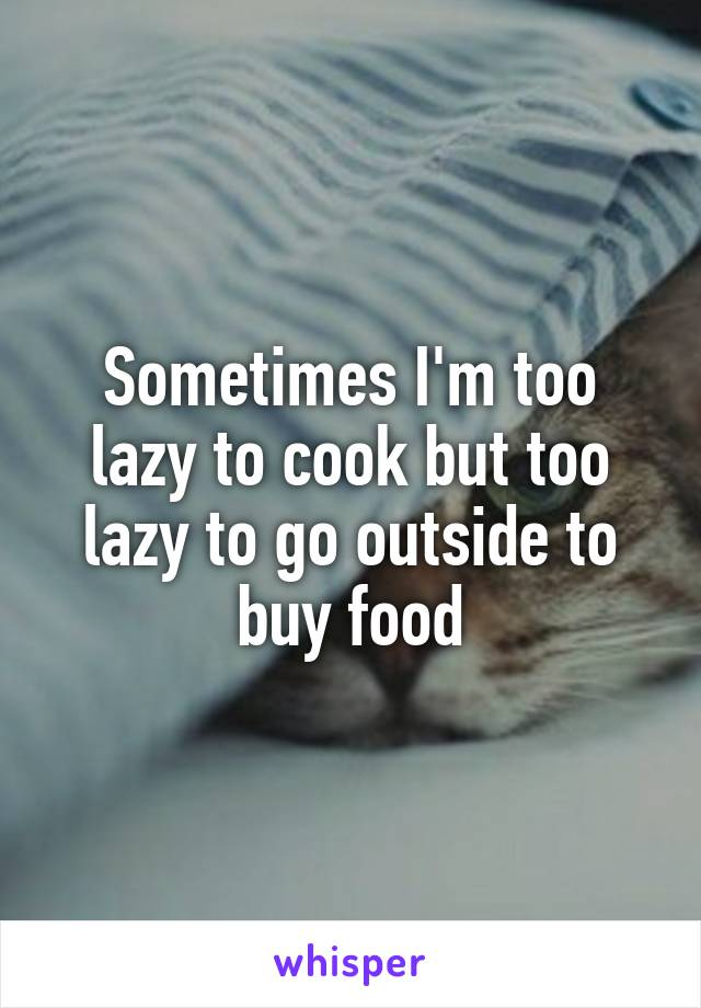 Sometimes I'm too lazy to cook but too lazy to go outside to buy food