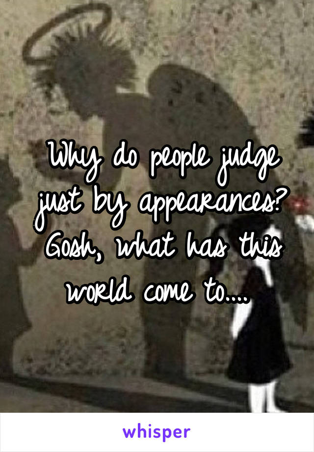 Why do people judge just by appearances? Gosh, what has this world come to....