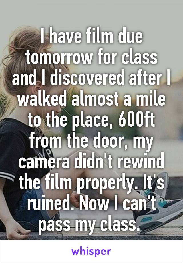 I have film due tomorrow for class and I discovered after I walked almost a mile to the place, 600ft from the door, my camera didn't rewind the film properly. It's ruined. Now I can't pass my class.