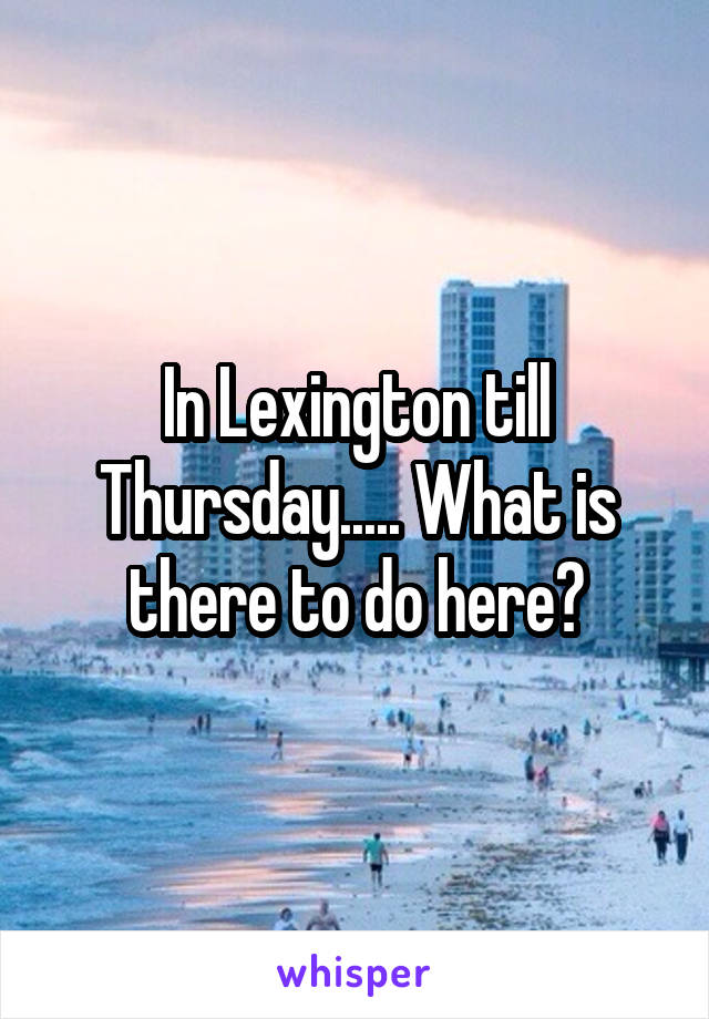 In Lexington till Thursday..... What is there to do here?