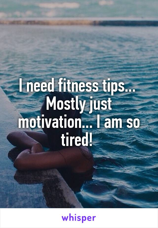 I need fitness tips...  Mostly just motivation... I am so tired!