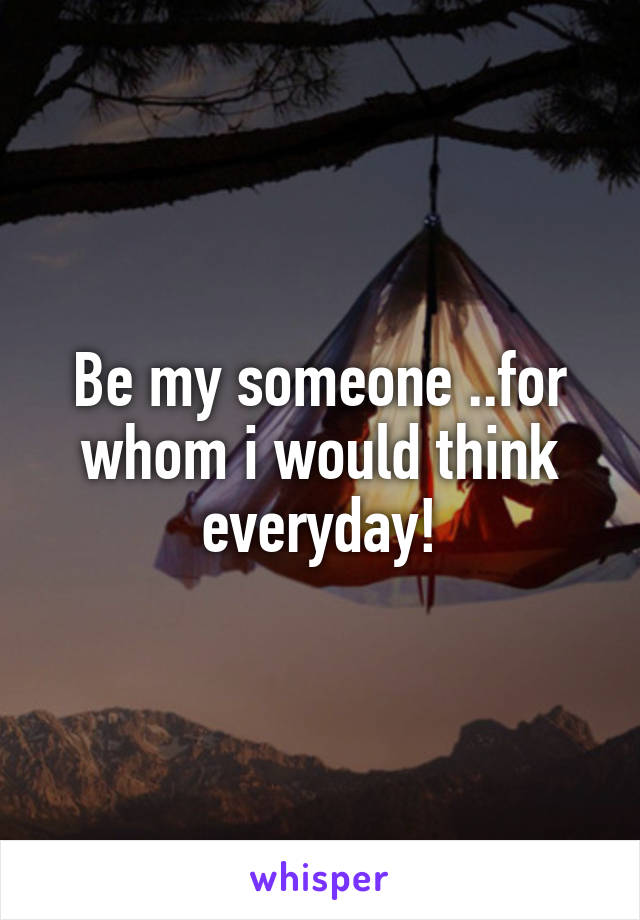 Be my someone ..for whom i would think everyday!