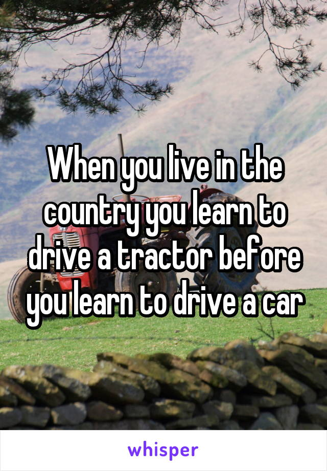 When you live in the country you learn to drive a tractor before you learn to drive a car