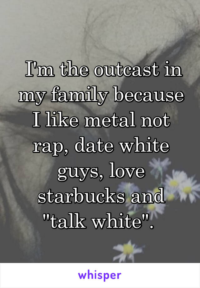 "I'm the outcast in my family because I like metal not rap, date white guys, love starbucks and ""talk white""."