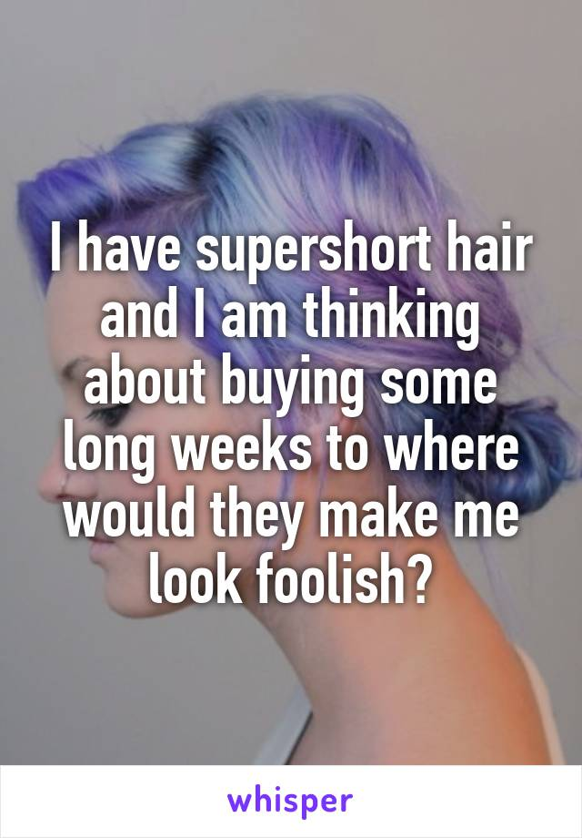 I have supershort hair and I am thinking about buying some long weeks to where would they make me look foolish?