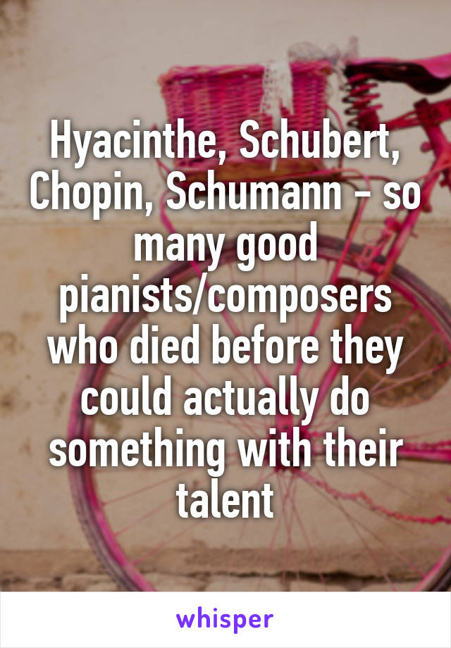 Hyacinthe, Schubert, Chopin, Schumann - so many good pianists/composers who died before they could actually do something with their talent