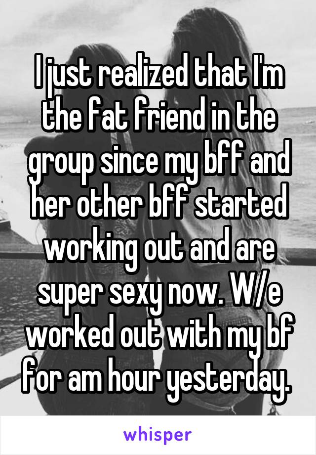 I just realized that I'm the fat friend in the group since my bff and her other bff started working out and are super sexy now. W/e worked out with my bf for am hour yesterday.