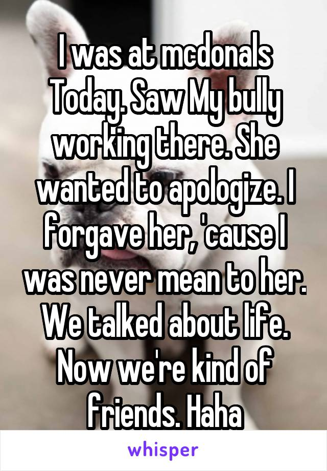 I was at mcdonals Today. Saw My bully working there. She wanted to apologize. I forgave her, 'cause I was never mean to her. We talked about life. Now we're kind of friends. Haha
