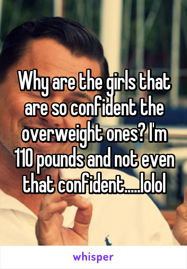 Why are the girls that are so confident the overweight ones? I'm 110 pounds and not even that confident.....lolol