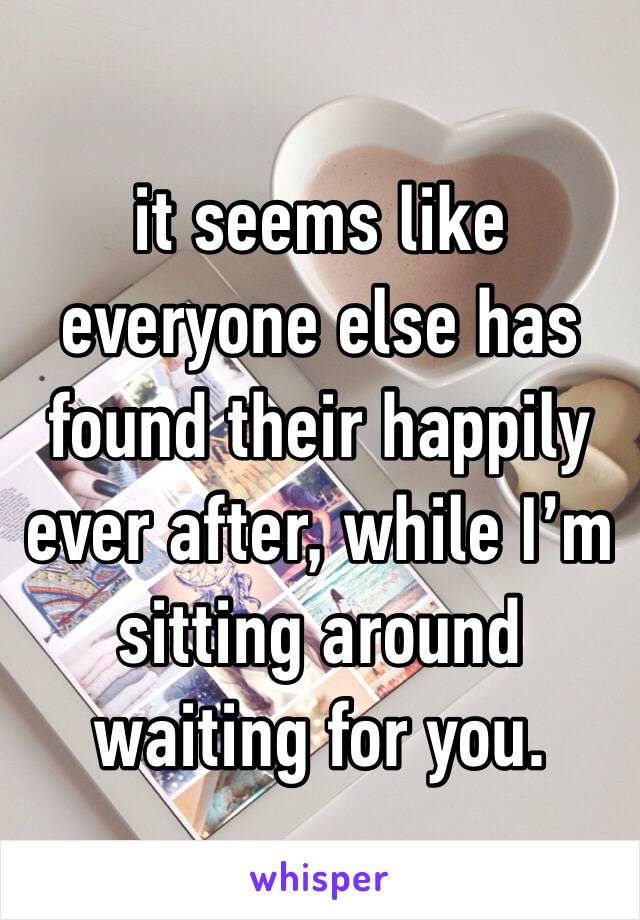 it seems like everyone else has found their happily ever after, while I'm sitting around waiting for you.