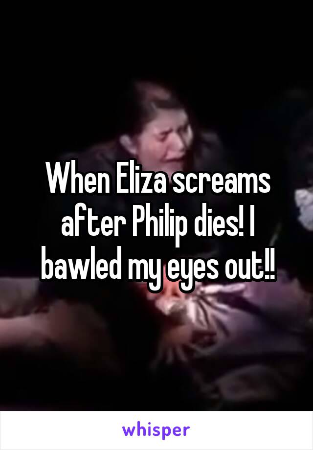 When Eliza screams after Philip dies! I bawled my eyes out!!