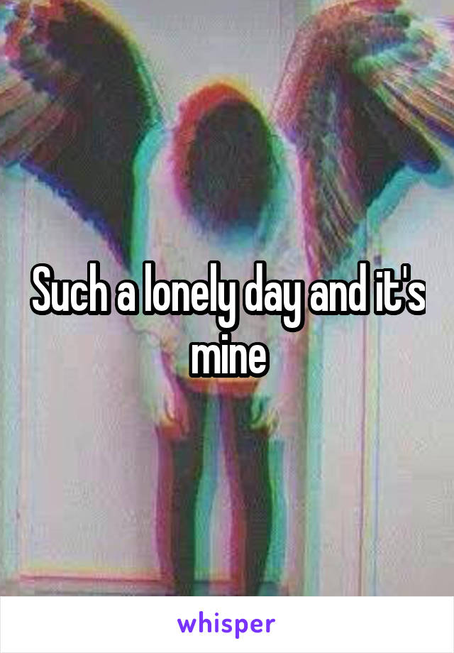 Such a lonely day and it's mine