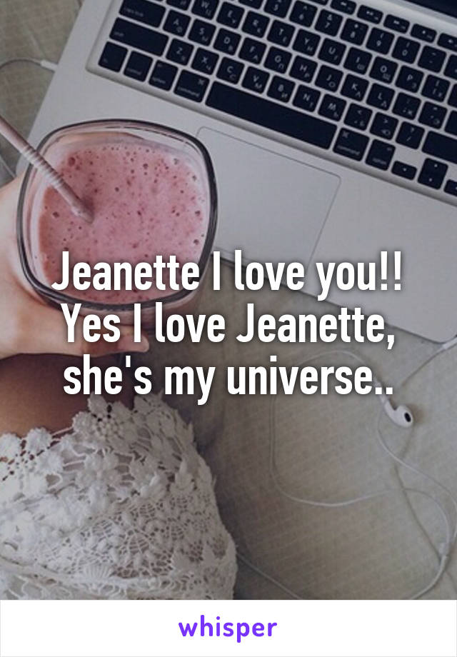 Jeanette I love you!! Yes I love Jeanette, she's my universe..
