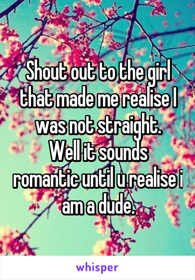 Shout out to the girl that made me realise I was not straight. Well it sounds romantic until u realise i am a dude.