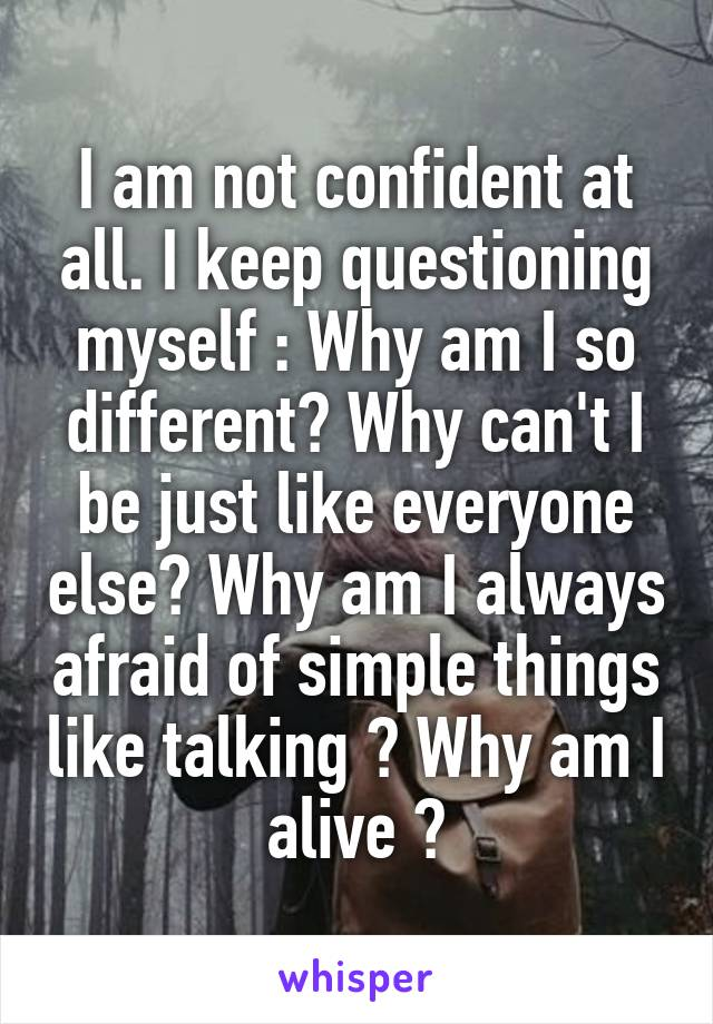 I am not confident at all. I keep questioning myself : Why am I so different? Why can't I be just like everyone else? Why am I always afraid of simple things like talking ? Why am I alive ?