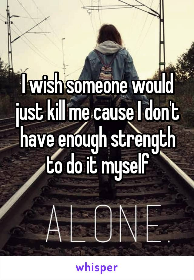 I wish someone would just kill me cause I don't have enough strength to do it myself