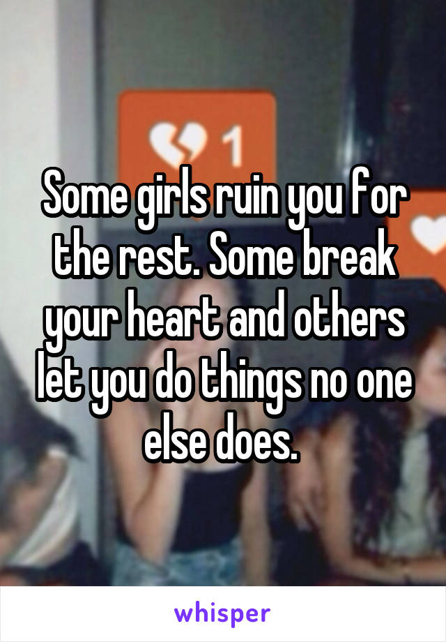 Some girls ruin you for the rest. Some break your heart and others let you do things no one else does.