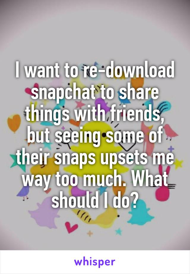 I want to re-download snapchat to share things with friends, but seeing some of their snaps upsets me way too much. What should I do?