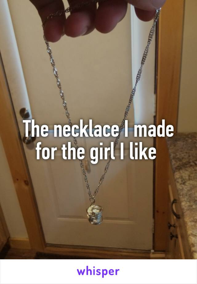 The necklace I made for the girl I like