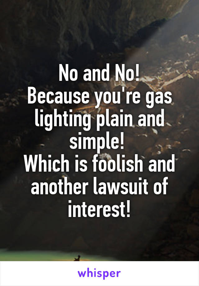 No and No! Because you're gas lighting plain and simple!  Which is foolish and another lawsuit of interest!