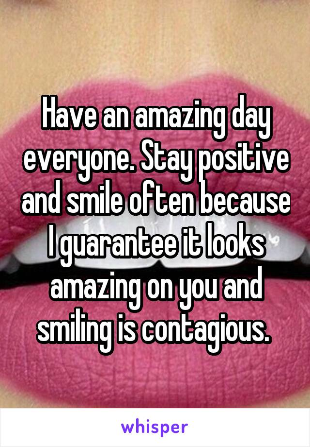Have an amazing day everyone. Stay positive and smile often because I guarantee it looks amazing on you and smiling is contagious.