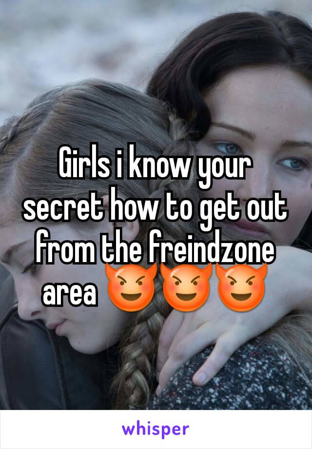 Girls i know your secret how to get out from the freindzone area 😈😈😈