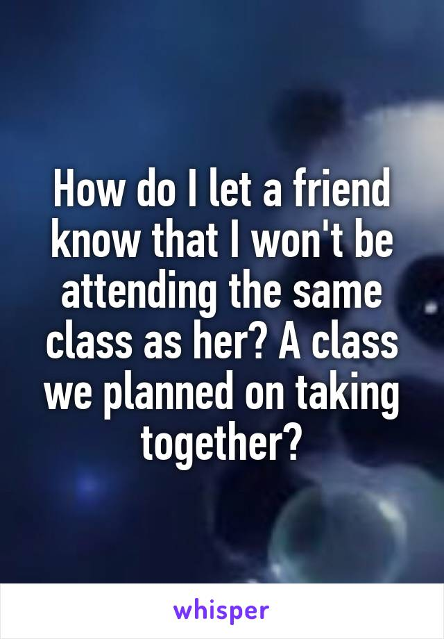 How do I let a friend know that I won't be attending the same class as her? A class we planned on taking together?