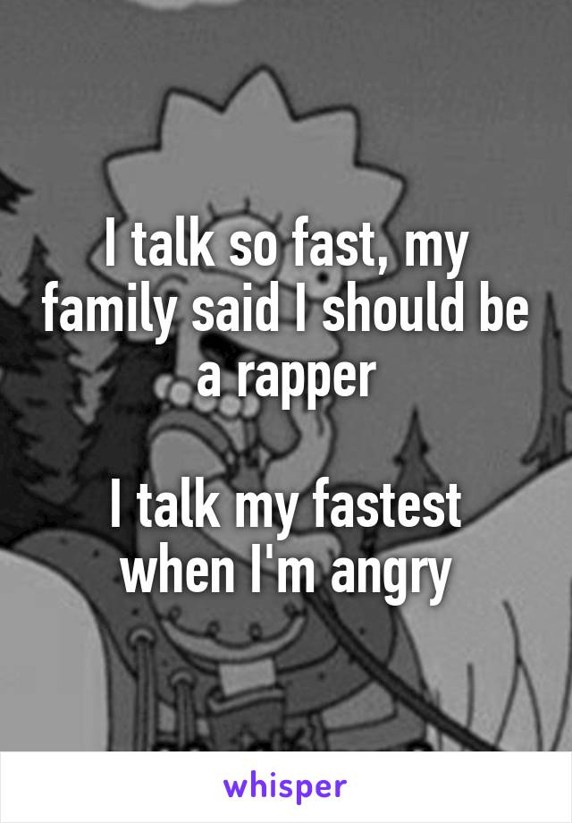 I talk so fast, my family said I should be a rapper  I talk my fastest when I'm angry