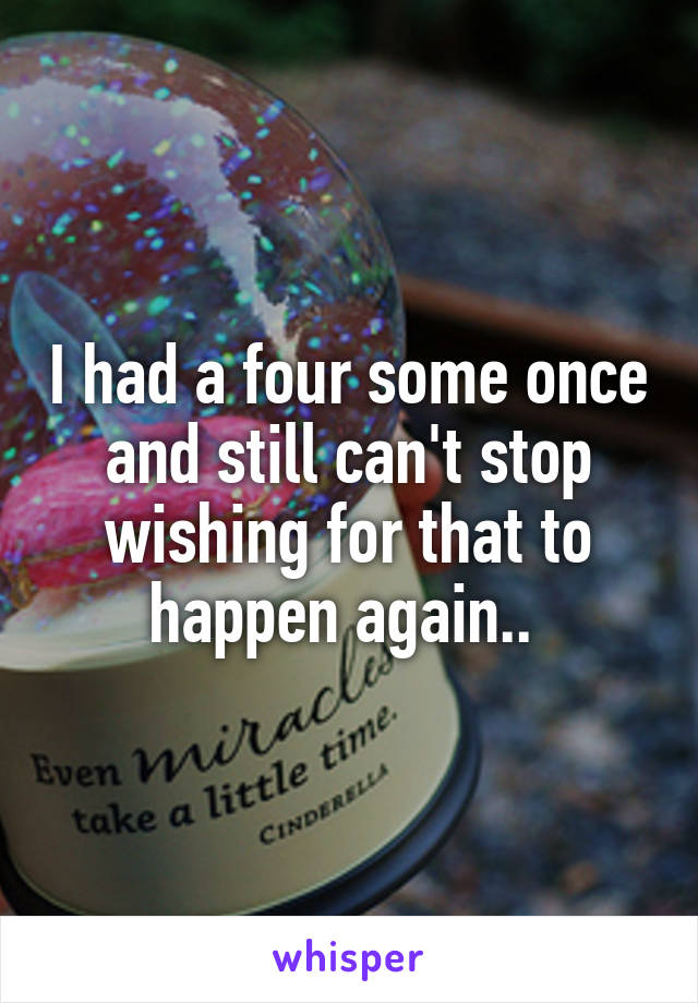 I had a four some once and still can't stop wishing for that to happen again..