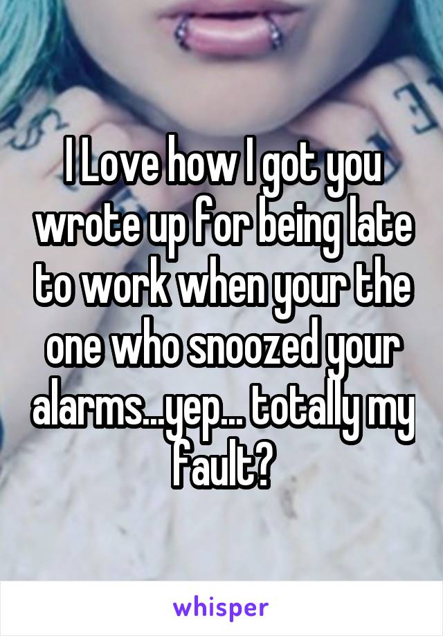I Love how I got you wrote up for being late to work when your the one who snoozed your alarms...yep... totally my fault?