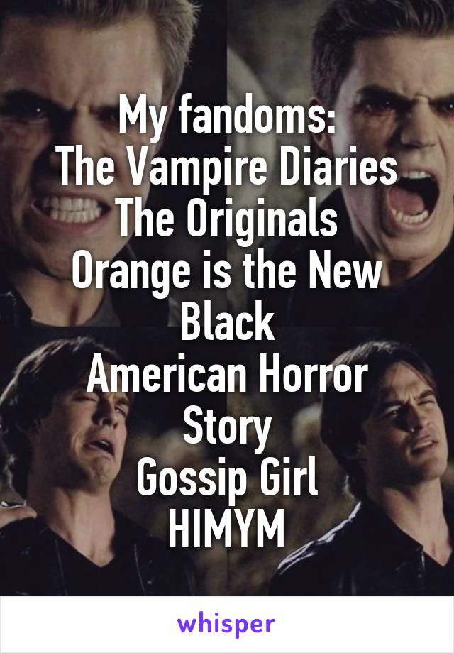 My fandoms: The Vampire Diaries The Originals Orange is the New Black American Horror Story Gossip Girl HIMYM