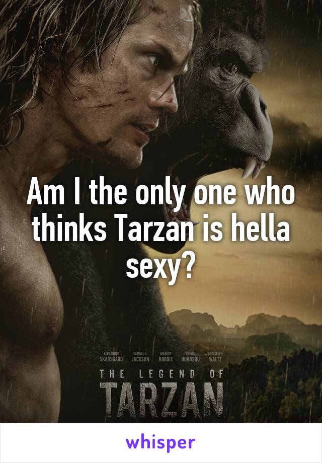 Am I the only one who thinks Tarzan is hella sexy?